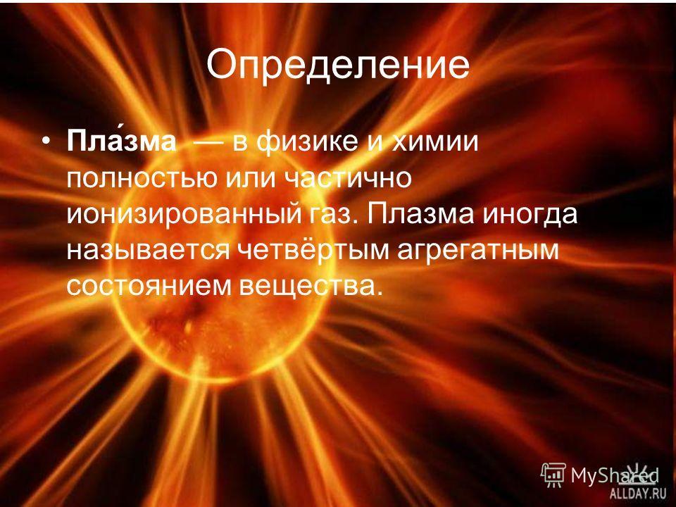 Определение Пла́зма в физике и химии полностью или частично ионизированный газ. Плазма иногда называется четвёртым агрегатным состоянием вещества.