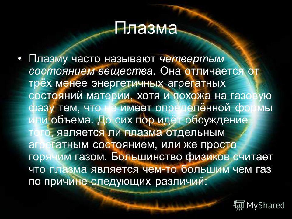 Плазма Плазму часто называют четвертым состоянием вещества. Она отличается от трёх менее энергетичных агрегатных состояний материи, хотя и похожа на газовую фазу тем, что не имеет определённой формы или объема. До сих пор идёт обсуждение того, являет