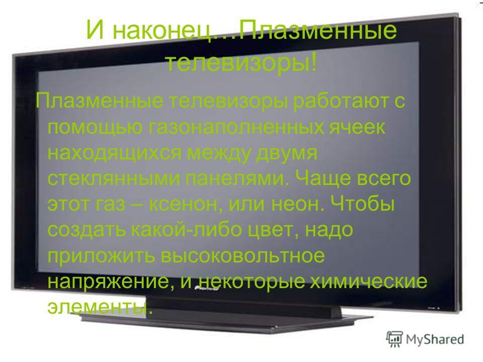 И наконец…Плазменные телевизоры! Плазменные телевизоры работают с помощью газонаполненных ячеек находящихся между двумя стеклянными панелями. Чаще всего этот газ – ксенон, или неон. Чтобы создать какой-либо цвет, надо приложить высоковольтное напряже