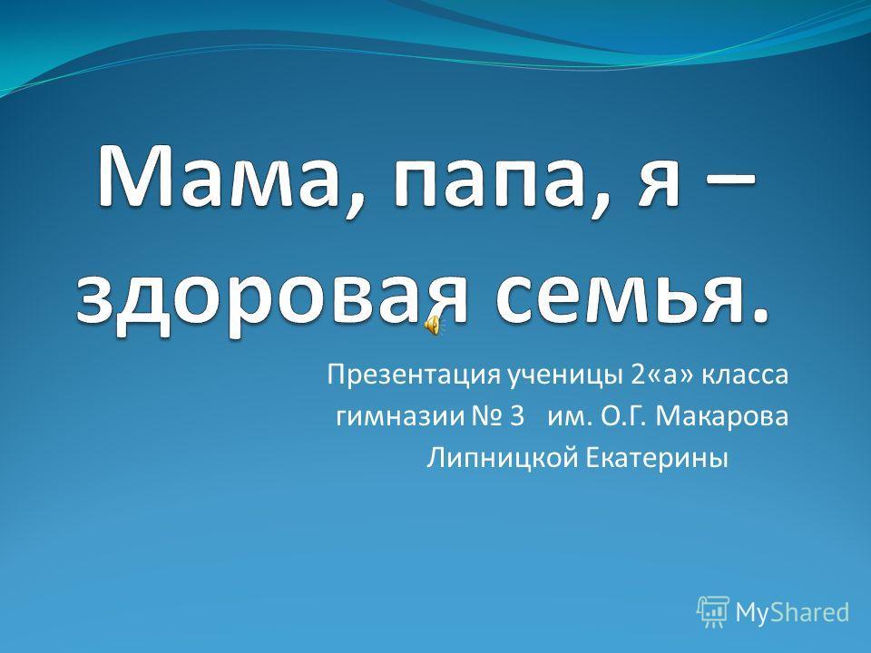 Презентация ученицы 2«а» класса гимназии 3 им. О.Г. Макарова Липницкой Екатерины
