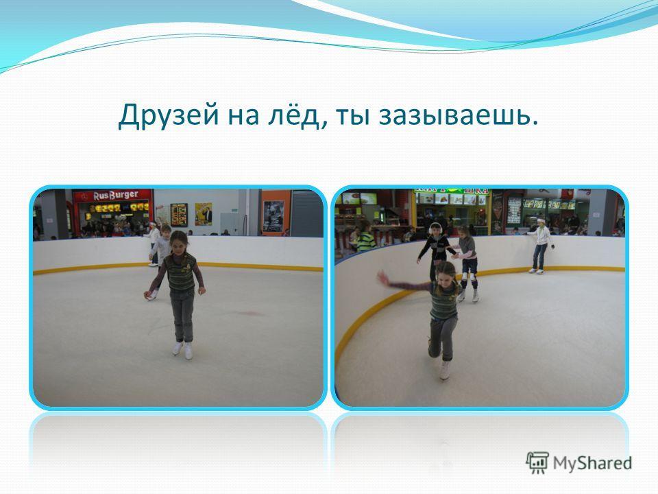 Друзей на лёд, ты зазываешь.