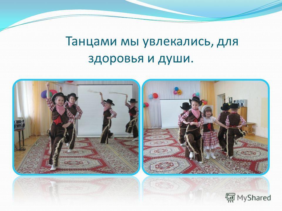 Танцами мы увлекались, для здоровья и души.
