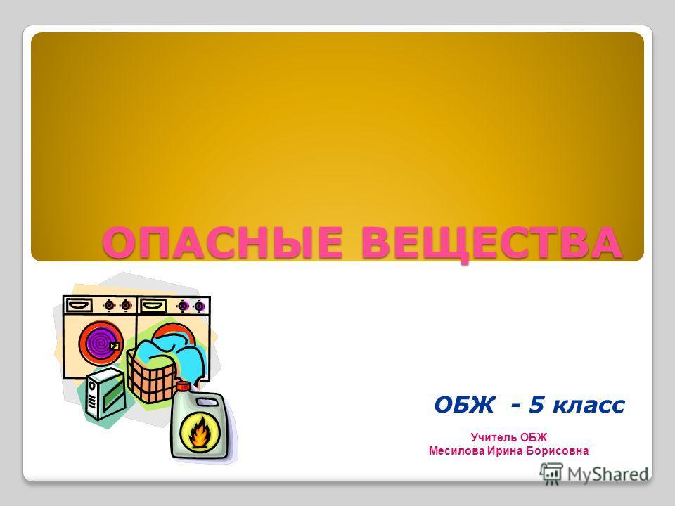 ОПАСНЫЕ ВЕЩЕСТВА ОБЖ - 5 класс Учитель ОБЖ Месилова Ирина Борисовна