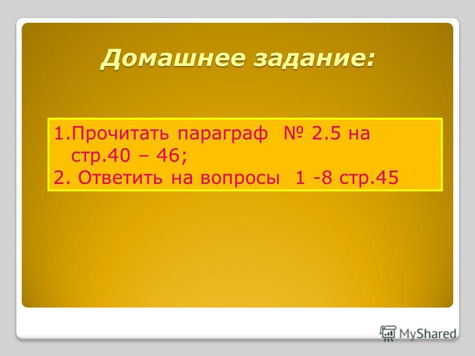 Домашнее задание: 1.Прочитать параграф 2.5 на стр.40 – 46; 2. Ответить на вопросы 1 -8 стр.45