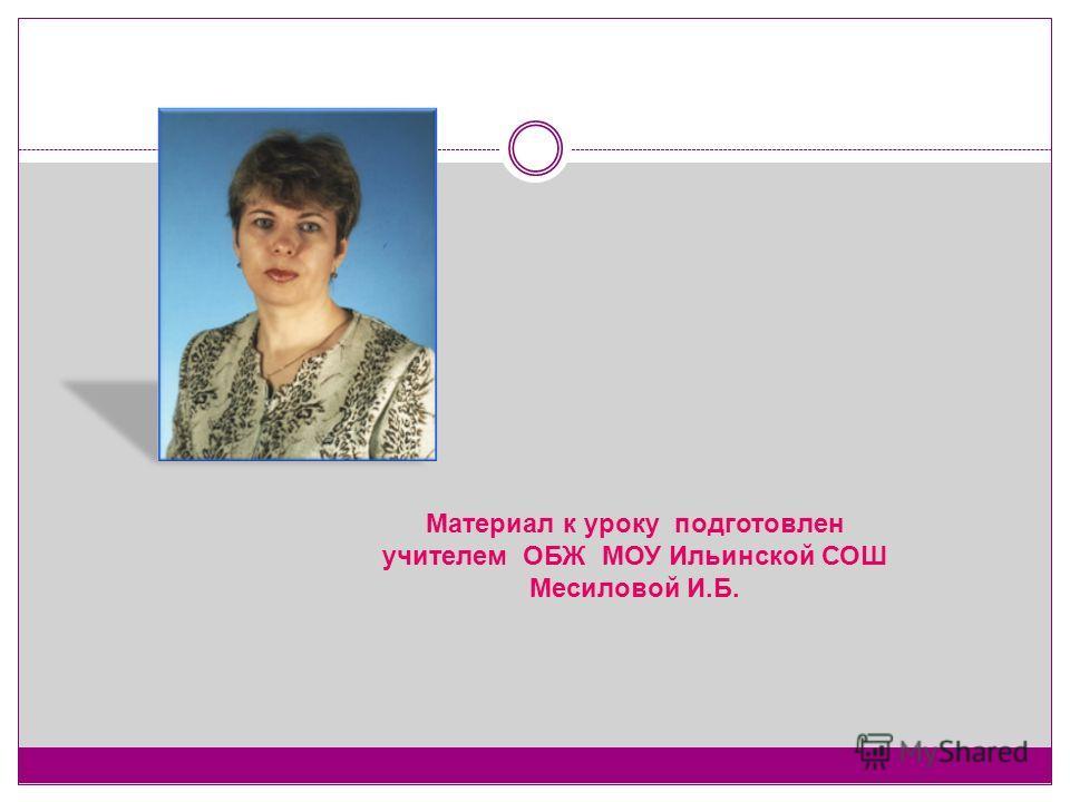 Материал к уроку подготовлен учителем ОБЖ МОУ Ильинской СОШ Месиловой И.Б.