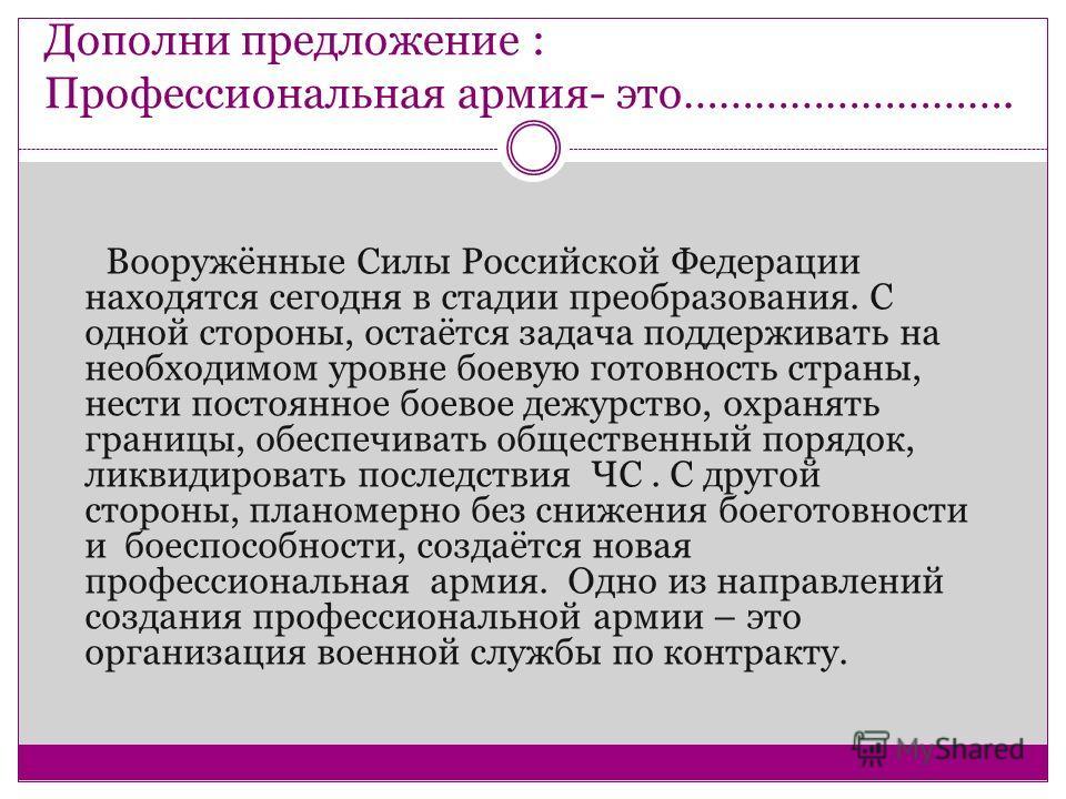 Дополни предложение : Профессиональная армия- это………………………. Вооружённые Силы Российской Федерации находятся сегодня в стадии преобразования. С одной стороны, остаётся задача поддерживать на необходимом уровне боевую готовность страны, нести постоянно