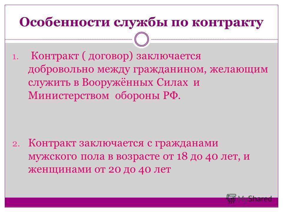 Особенности службы по контракту 1. Контракт ( договор) заключается добровольно между гражданином, желающим служить в Вооружённых Силах и Министерством обороны РФ. 2. Контракт заключается с гражданами мужского пола в возрасте от 18 до 40 лет, и женщин
