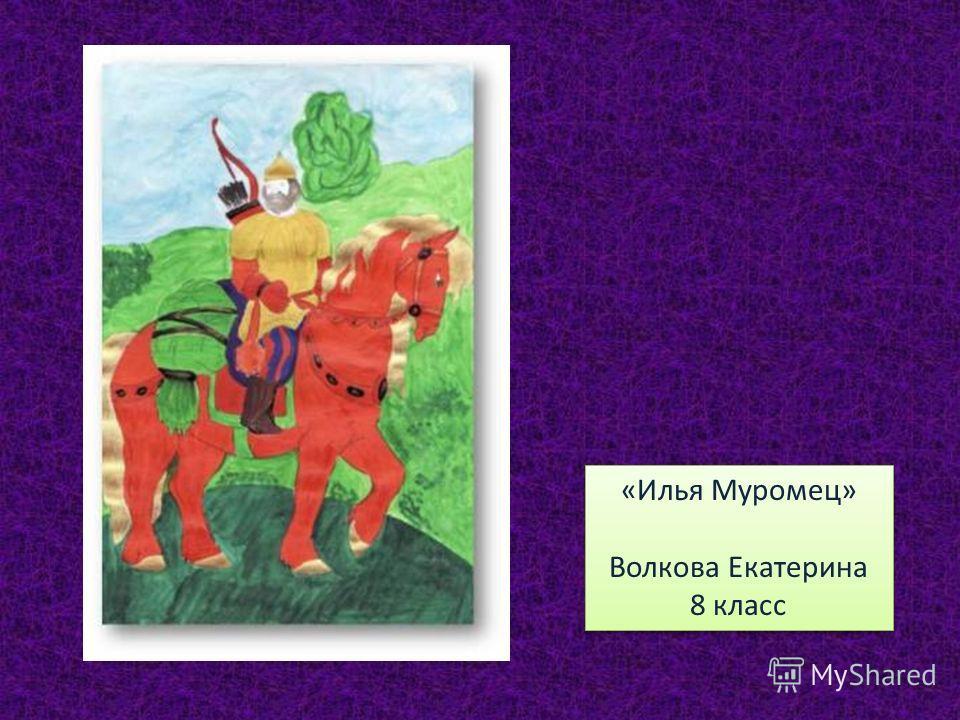«Илья Муромец» Волкова Екатерина 8 класс «Илья Муромец» Волкова Екатерина 8 класс