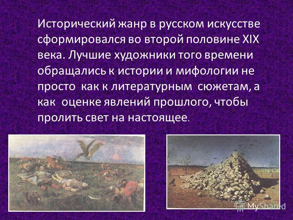 Исторический жанр в русском искусстве сформировался во второй половине XIX века. Лучшие художники того времени обращались к истории и мифологии не просто как к литературным сюжетам, а как оценке явлений прошлого, чтобы пролить свет на настоящее.
