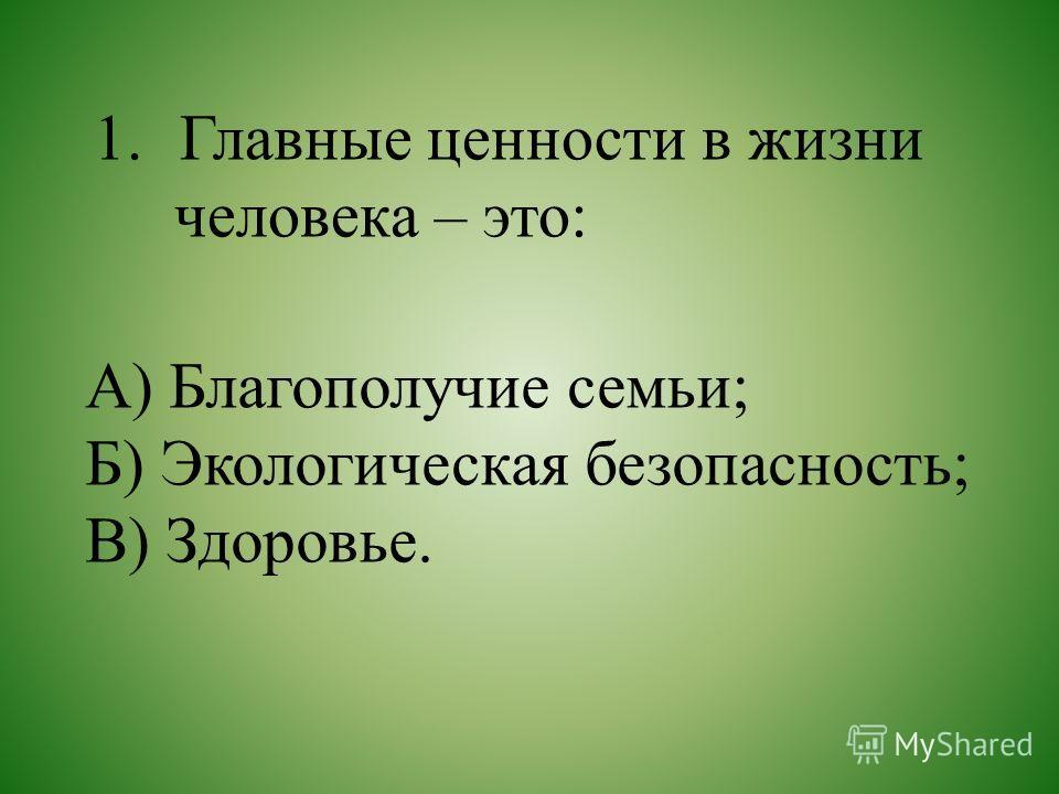 1.Главные ценности в жизни человека – это: А) Благополучие семьи; Б) Экологическая безопасность; В) Здоровье.
