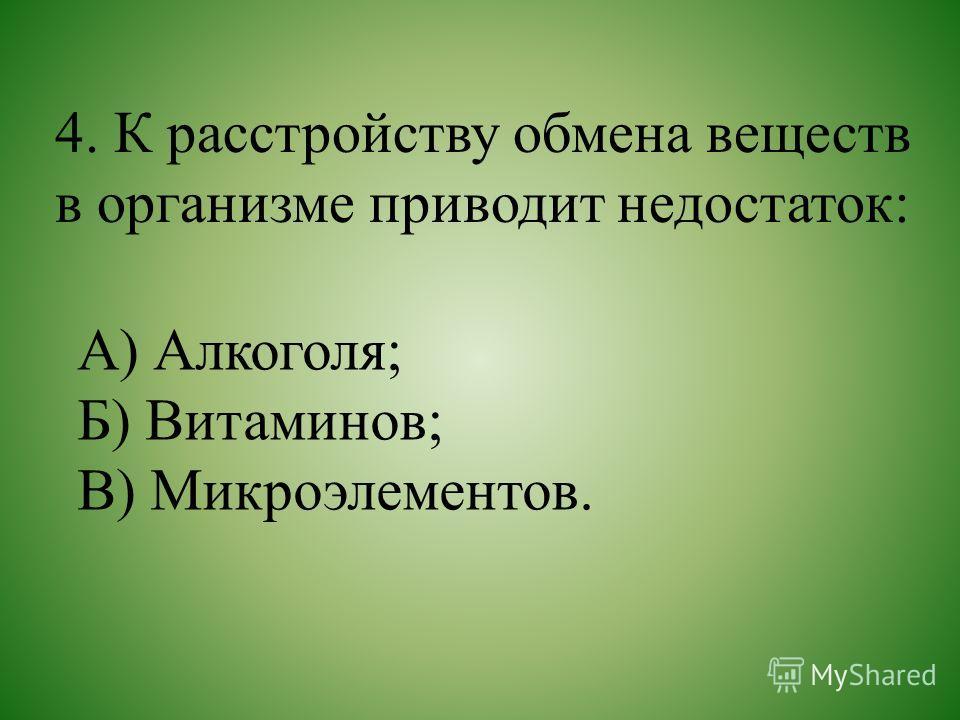 4. К расстройству обмена веществ в организме приводит недостаток: А) Алкоголя; Б) Витаминов; В) Микроэлементов.