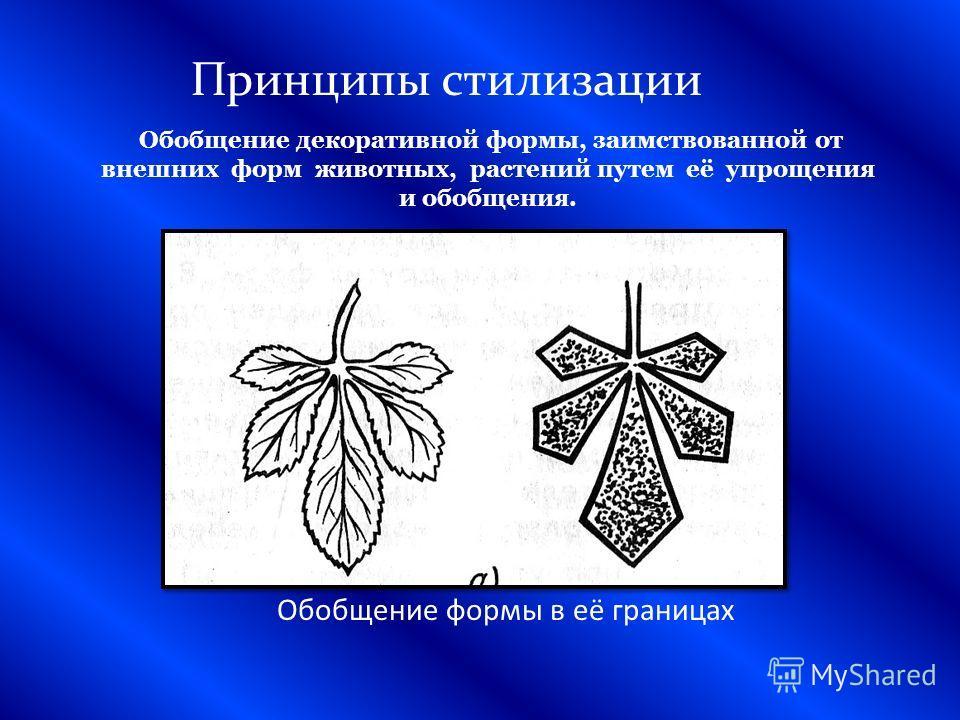 Принципы стилизации Обобщение формы в её границах Обобщение декоративной формы, заимствованной от внешних форм животных, растений путем её упрощения и обобщения.