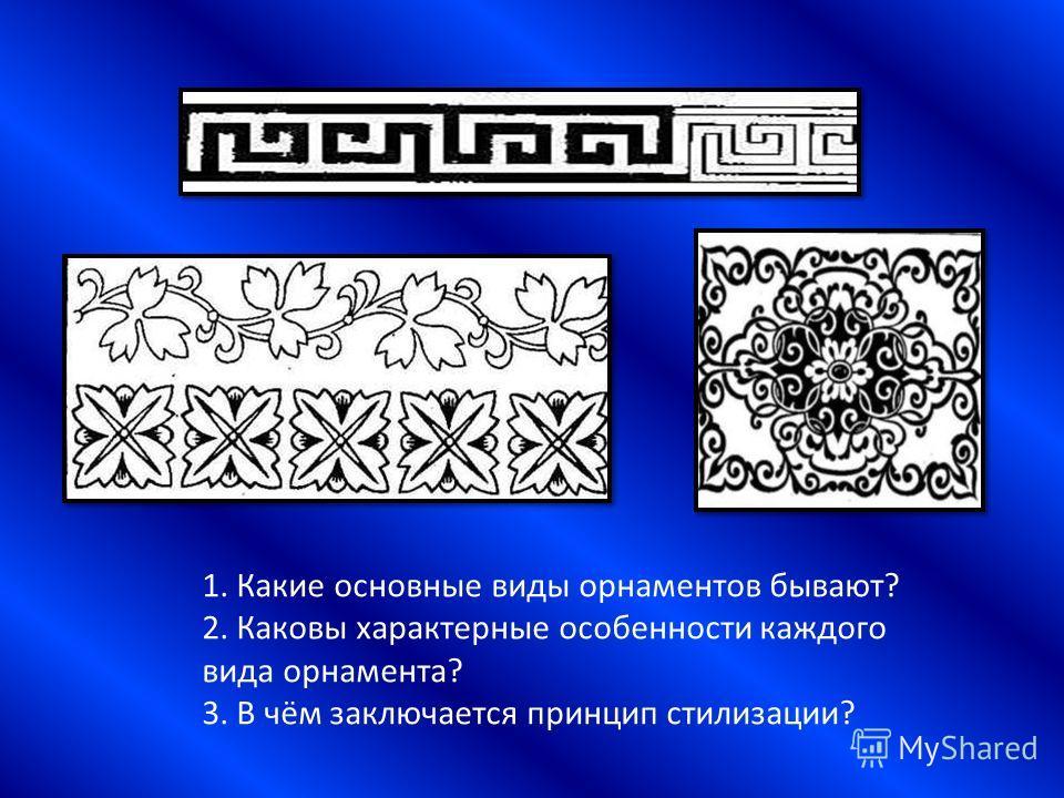 1. Какие основные виды орнаментов бывают? 2. Каковы характерные особенности каждого вида орнамента? 3. В чём заключается принцип стилизации?