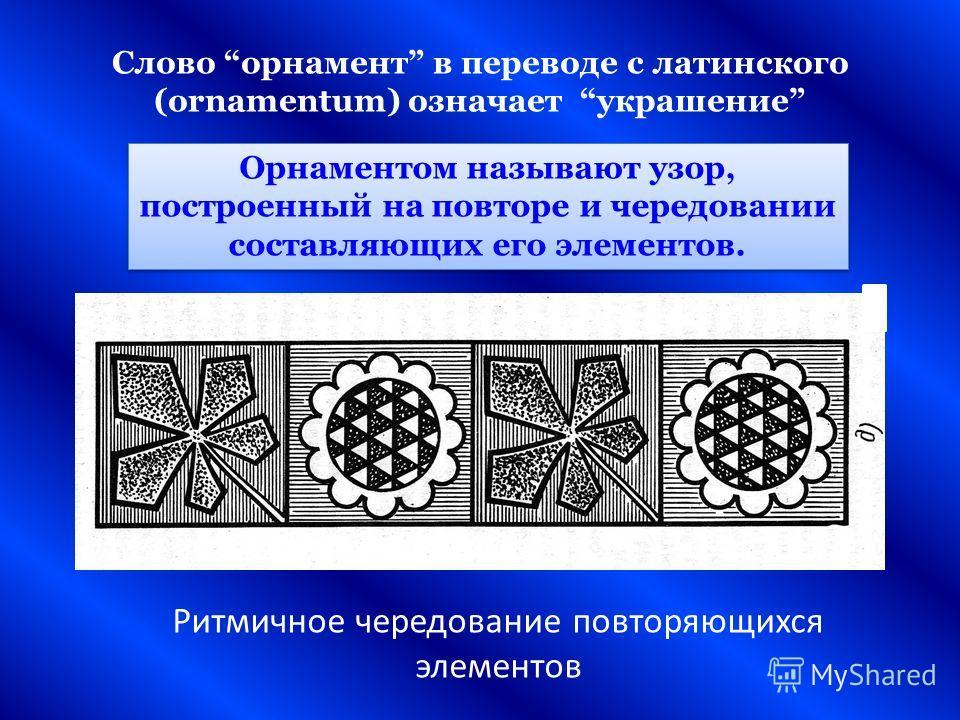 Ритмичное чередование повторяющихся элементов Слово орнамент в переводе с латинского (ornamentum) означает украшение Орнаментом называют узор, построенный на повторе и чередовании составляющих его элементов.