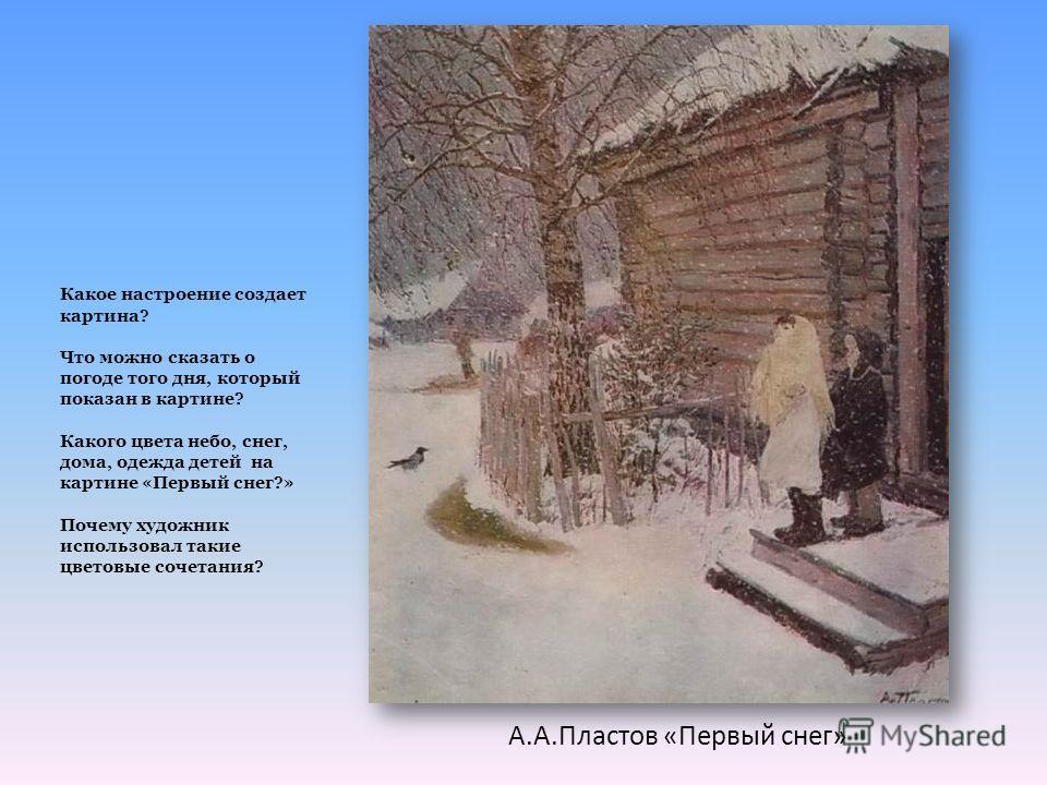А.А.Пластов «Первый снег» Какое настроение создает картина? Что можно сказать о погоде того дня, который показан в картине? Какого цвета небо, снег, дома, одежда детей на картине «Первый снег?» Почему художник использовал такие цветовые сочетания?