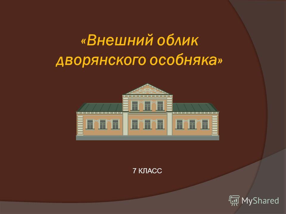 «Внешний облик дворянского особняка» 7 КЛАСС
