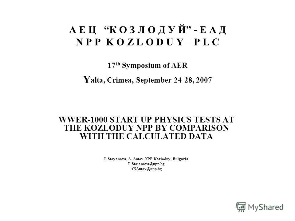А Е Ц К О З Л О Д У Й - Е А Д N P P K O Z L O D U Y – P L C 17 th Symposium of AER Y alta, Crimea, September 24-28, 2007 WWER-1000 START UP PHYSICS TESTS AT THE KOZLODUY NPP BY COMPARISON WITH THE CALCULATED DATA I. Stoyanova, A. Antov NPP Kozloduy,