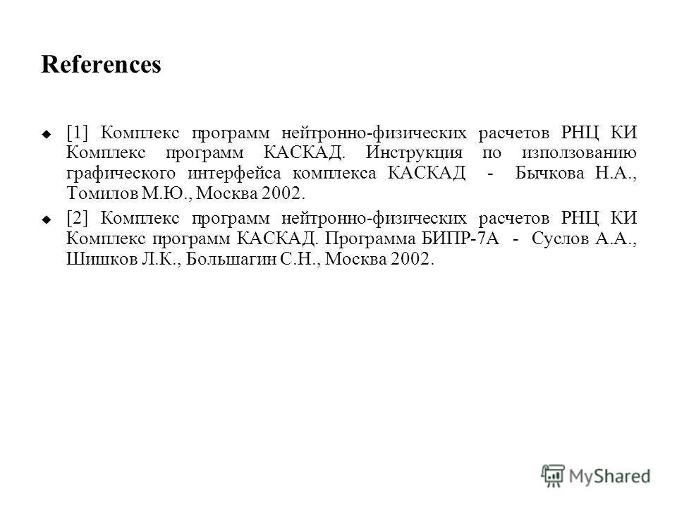 References [1] Комплекс программ нейтронно-физических расчетов РНЦ КИ Комплекс программ КАСКАД. Инструкция по използованию графического интерфейса комплекса КАСКАД - Бычкова Н.А., Томилов М.Ю., Москва 2002. [2] Комплекс программ нейтронно-физических