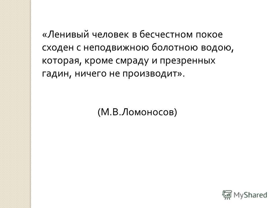 «Ленивый человек в бесчестном покое сходен с неподвижною болотною водою, которая, кроме смраду и презренных гадин, ничего не производит». (М.В.Ломоносов)