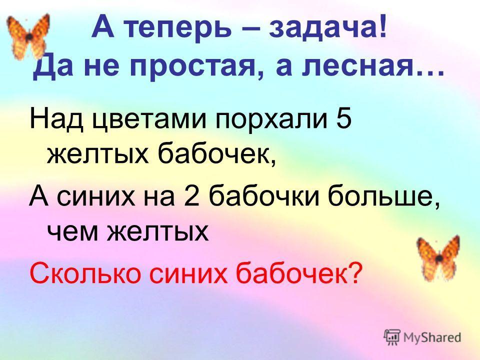 А теперь – задача! Да не простая, а лесная… Над цветами порхали 5 желтых бабочек, А синих на 2 бабочки больше, чем желтых Сколько синих бабочек?