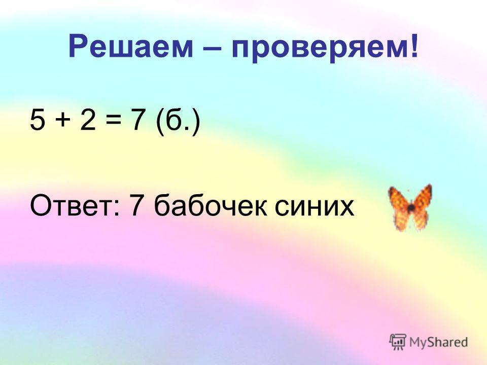 Решаем – проверяем! 5 + 2 = 7 (б.) Ответ: 7 бабочек синих