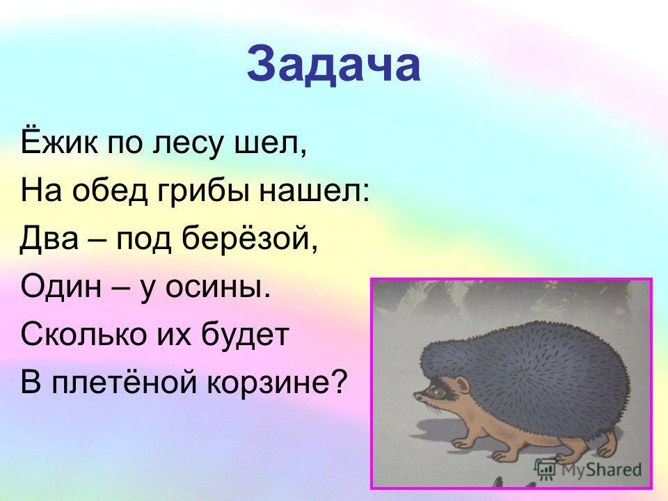 Задача Ёжик по лесу шел, На обед грибы нашел: Два – под берёзой, Один – у осины. Сколько их будет В плетёной корзине?