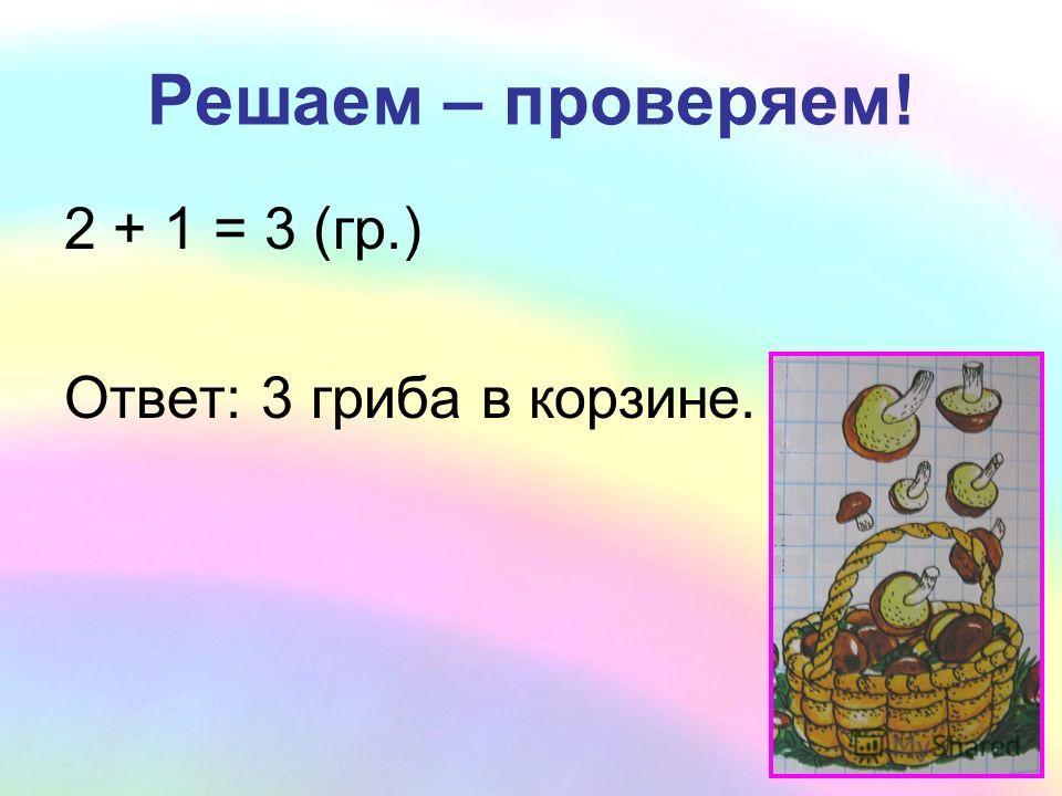 Решаем – проверяем! 2 + 1 = 3 (гр.) Ответ: 3 гриба в корзине.