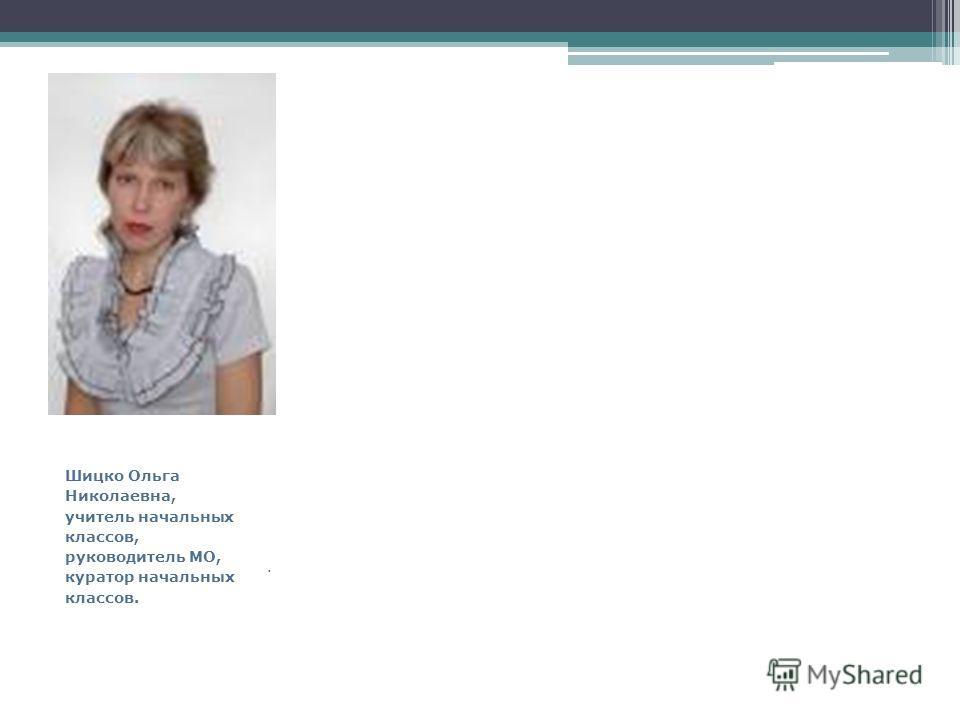 Шицко Ольга Николаевна, учитель начальных классов, руководитель МО, куратор начальных классов..