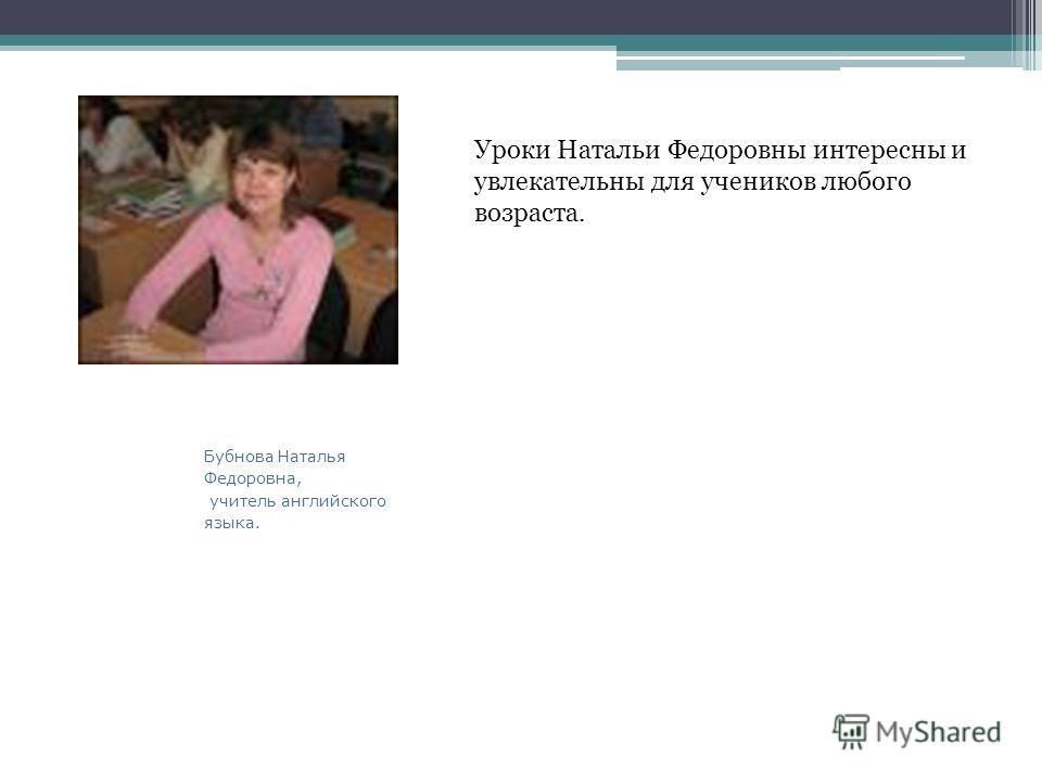 Бубнова Наталья Федоровна, учитель английского языка. Уроки Натальи Федоровны интересны и увлекательны для учеников любого возраста.