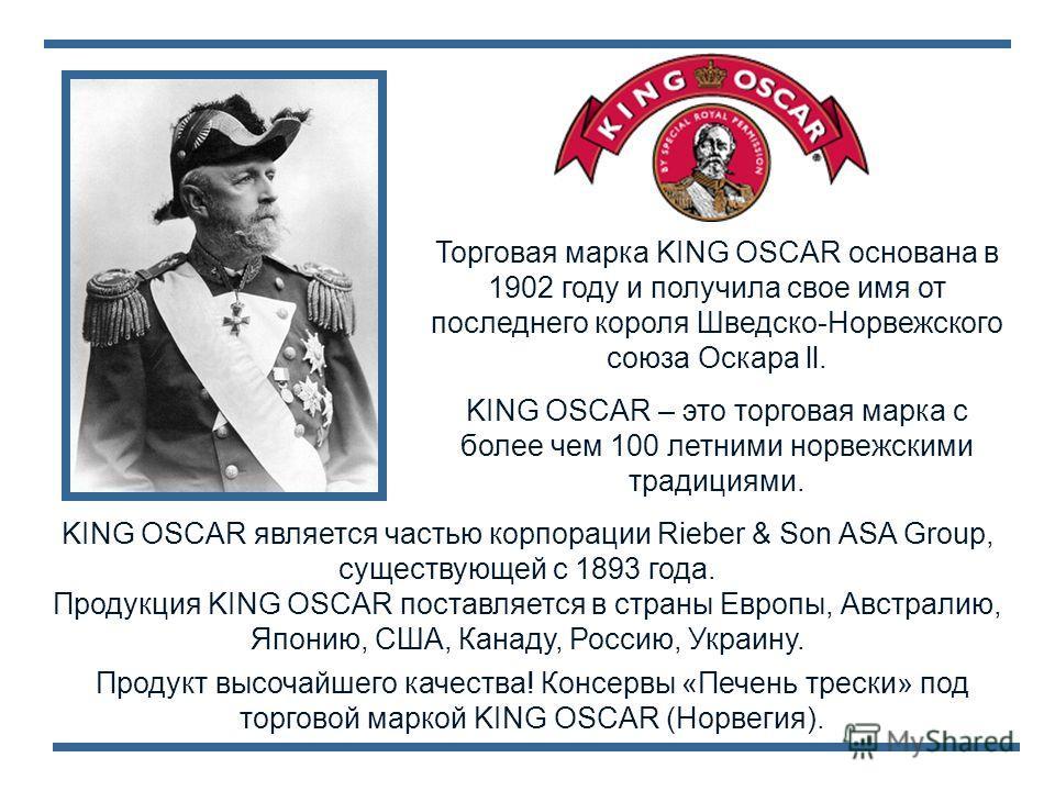Продукт высочайшего качества! Консервы «Печень трески» под торговой маркой KING OSCAR (Норвегия). Торговая марка KING OSCAR основана в 1902 году и получила свое имя от последнего короля Шведско-Норвежского союза Оскара ll. KING OSCAR – это торговая м
