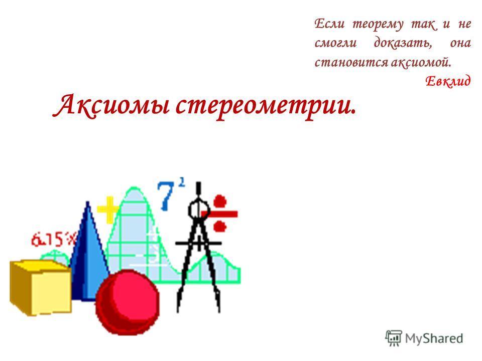 Аксиомы стереометрии. Если теорему так и не смогли доказать, она становится аксиомой. Евклид Выполнила учитель математики МОУ СОШ 31 г Краснодара Шеремета И.В.