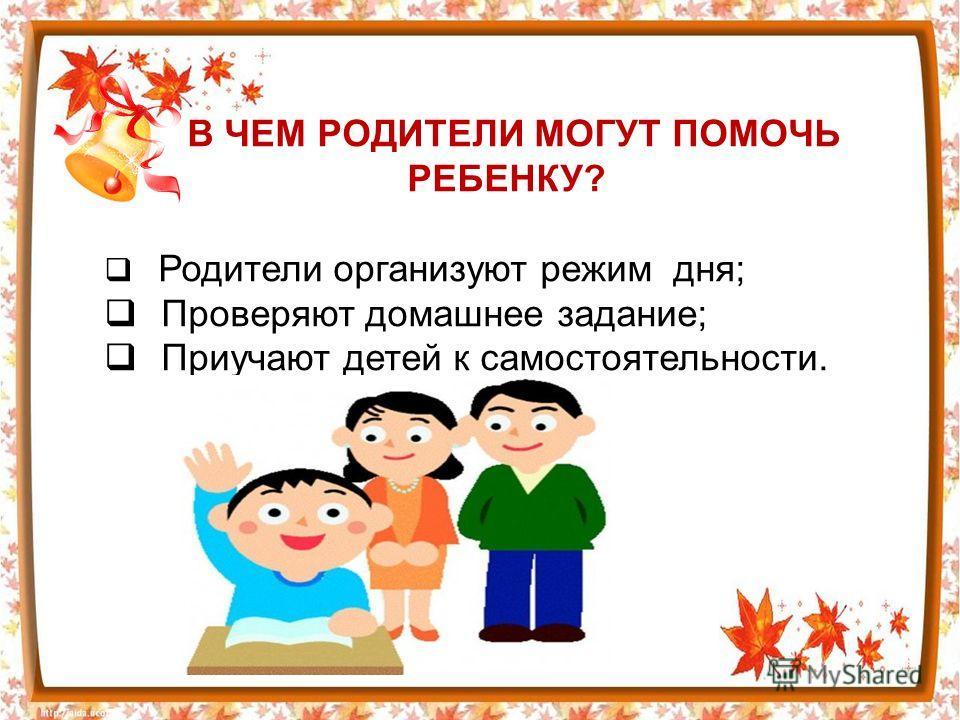 В ЧЕМ РОДИТЕЛИ МОГУТ ПОМОЧЬ РЕБЕНКУ? Родители организуют режим дня; Проверяют домашнее задание; Приучают детей к самостоятельности.