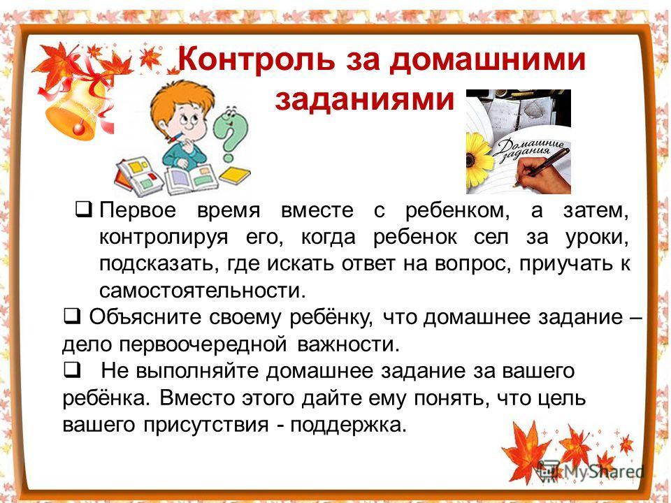 Контроль за домашними заданиями Первое время вместе с ребенком, а затем, контролируя его, когда ребенок сел за уроки, подсказать, где искать ответ на вопрос, приучать к самостоятельности. Объясните своему ребёнку, что домашнее задание – дело первооче