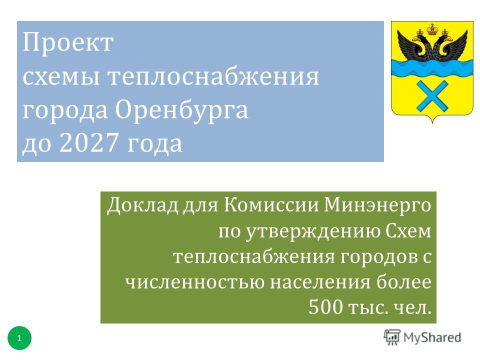 Проект схемы теплоснабжения города Оренбурга до 2027 года Доклад для Комиссии Минэнерго по утверждению Схем теплоснабжения городов с численностью населения более 500 тыс. чел. 1