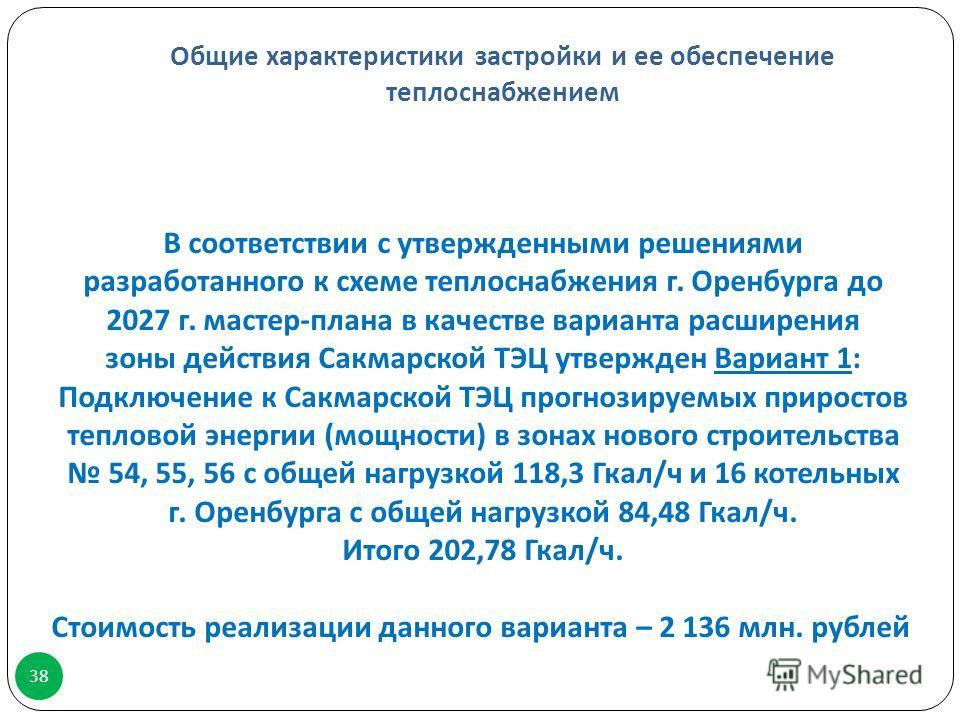 Общие характеристики застройки и ее обеспечение теплоснабжением 38 В соответствии с утвержденными решениями разработанного к схеме теплоснабжения г. Оренбурга до 2027 г. мастер - плана в качестве варианта расширения зоны действия Сакмарской ТЭЦ утвер