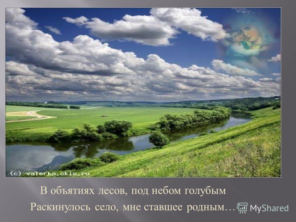 В объятиях лесов, под небом голубым Раскинулось село, мне ставшее родным …