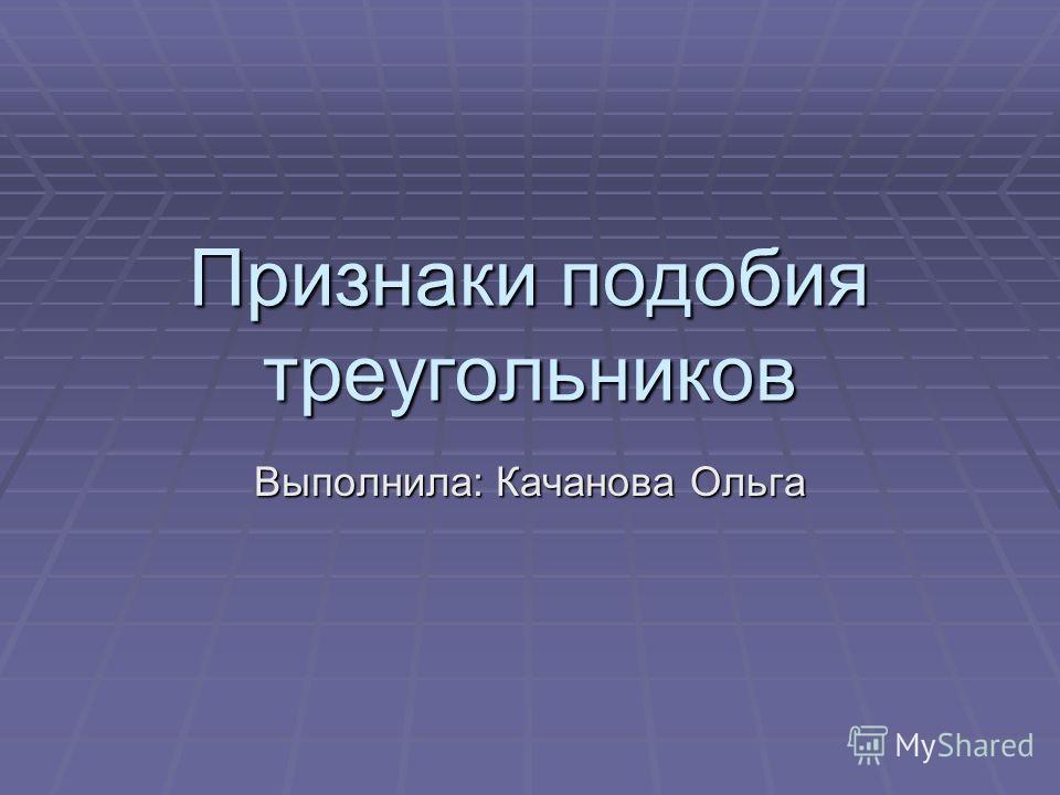 Признаки подобия треугольников Выполнила: Качанова Ольга