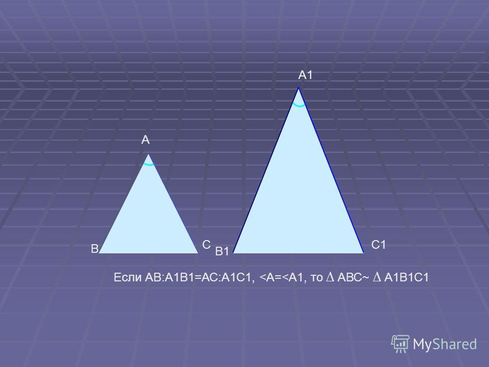 B A C B1 A1 C1 Если АB:А1В1=АС:А1С1,