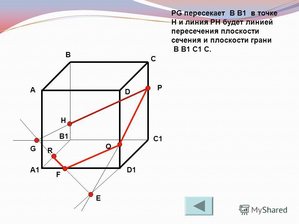PG пересекает B B1 в точке H и линия PH будет линией пересечения плоскости сечения и плоскости грани B B1 C1 C. А В С D A1 B1 C1 D1 R P Q E F G H