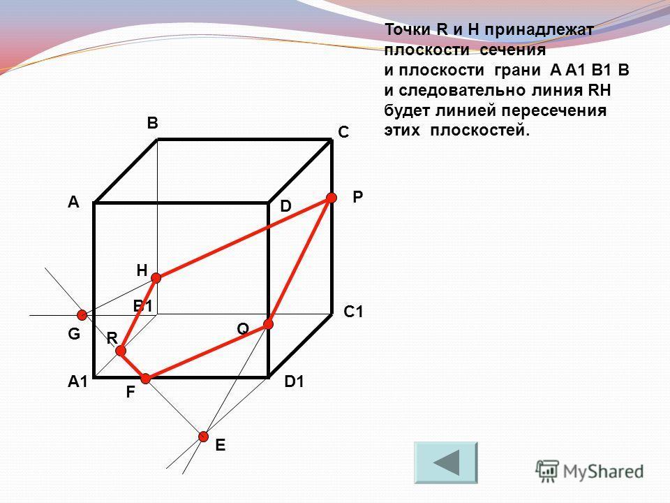 Точки R и H принадлежат плоскости сечения и плоскости грани A A1 B1 B и следовательно линия RH будет линией пересечения этих плоскостей. А В С D A1 B1 C1 D1 R P Q E F G H
