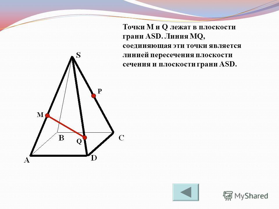 M P Q Точки M и Q лежат в плоскости грани АSD. Линия МQ, соединяющая эти точки является линией пересечения плоскости сечения и плоскости грани ASD.