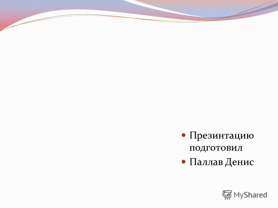 Презинтацию подготовил Паллав Денис
