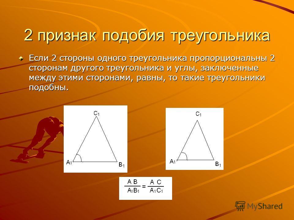 2 признак подобия треугольника Если 2 стороны одного треугольника пропорциональны 2 сторонам другого треугольника и углы, заключенные между этими сторонами, равны, то такие треугольники подобны.
