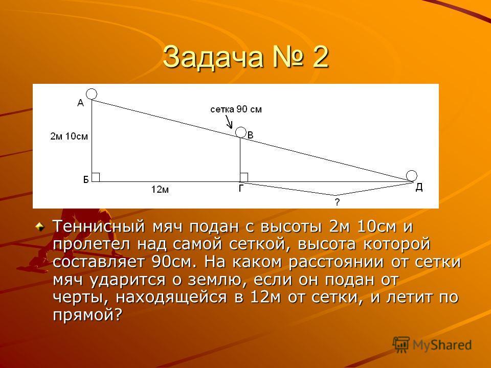 Задача 2 Теннисный мяч подан с высоты 2м 10см и пролетел над самой сеткой, высота которой составляет 90см. На каком расстоянии от сетки мяч ударится о землю, если он подан от черты, находящейся в 12м от сетки, и летит по прямой?