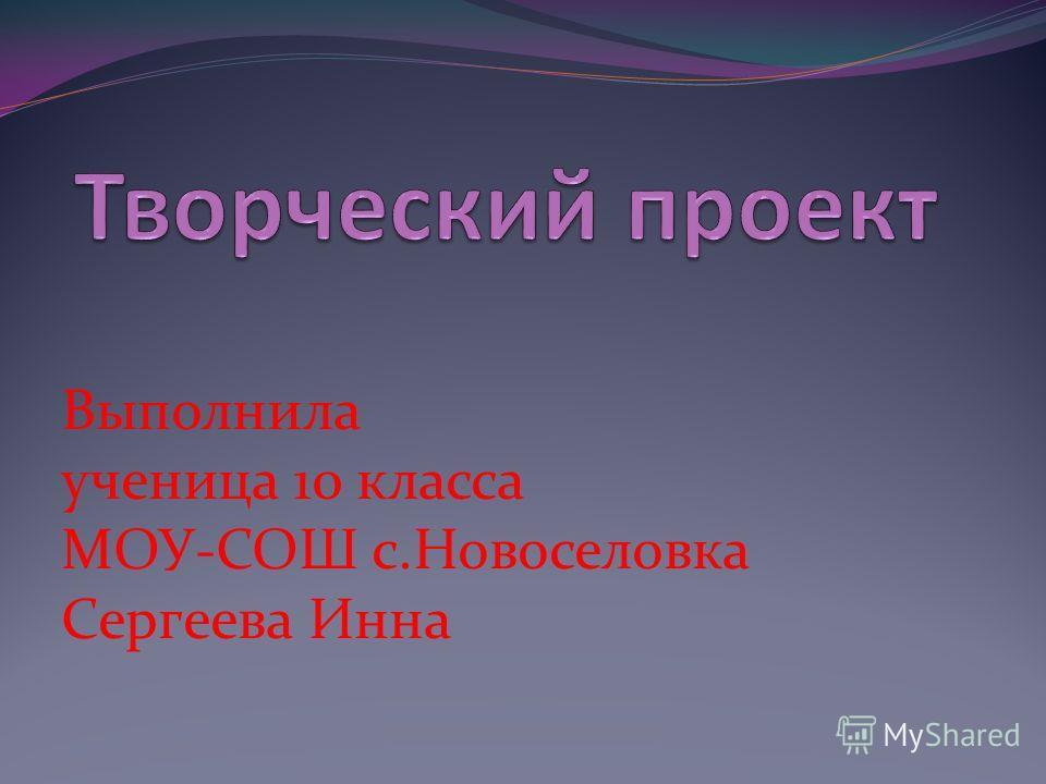Выполнила ученица 10 класса МОУ-СОШ с.Новоселовка Сергеева Инна