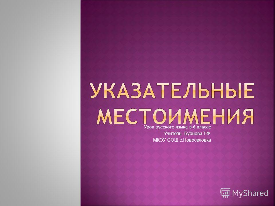 Урок русского языка в 6 классе Учитель: Бубнова Т.Ф. МКОУ СОШ с.Новоселовка
