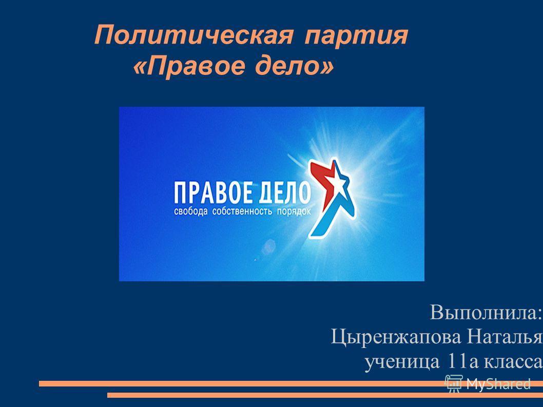 Политическая партия «Правое дело» Выполнила: Цыренжапова Наталья ученица 11а класса