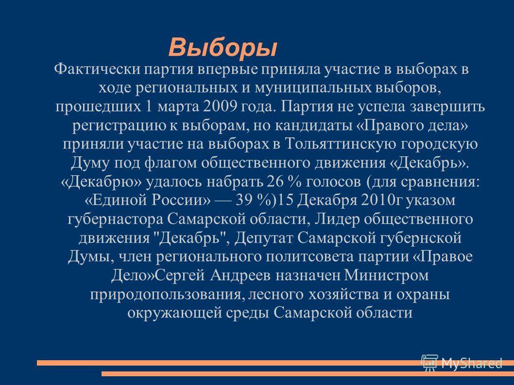 Выборы Фактически партия впервые приняла участие в выборах в ходе региональных и муниципальных выборов, прошедших 1 марта 2009 года. Партия не успела завершить регистрацию к выборам, но кандидаты «Правого дела» приняли участие на выборах в Тольяттинс