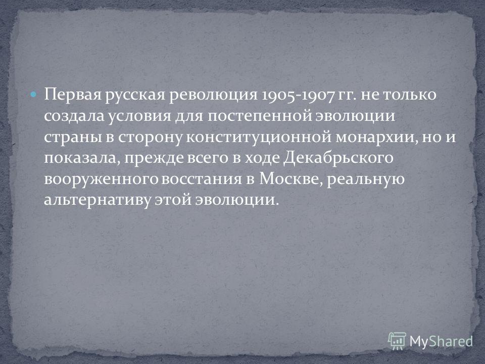 Первая русская революция 1905-1907 гг. не только создала условия для постепенной эволюции страны в сторону конституционной монархии, но и показала, прежде всего в ходе Декабрьского вооруженного восстания в Москве, реальную альтернативу этой эволюции.