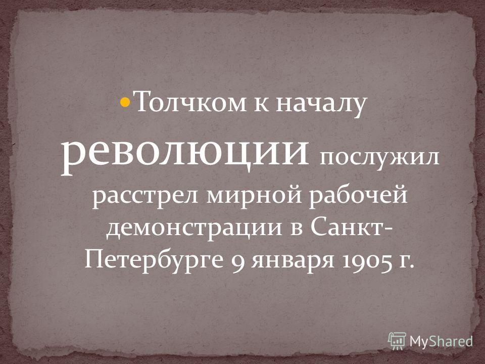 Толчком к началу революции послужил расстрел мирной рабочей демонстрации в Санкт- Петербурге 9 января 1905 г.